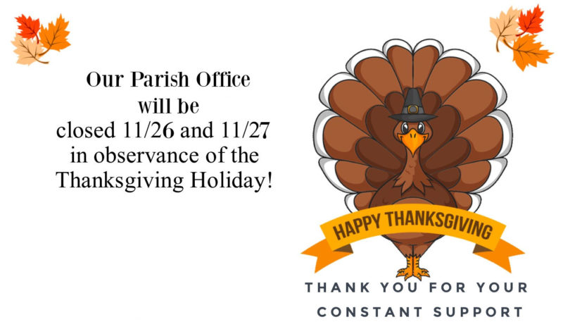 Parish Office will closed for the Thanksgiving Holiday on Thursday, Nov. 26th, and Friday, Nov. 27th